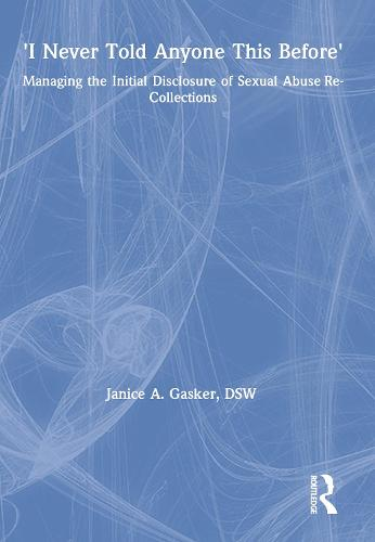 I Never Told Anyone This Before: Managing the Initial Disclosure of Sexual Abuse Re-Collections (Hardback)