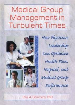 Medical Group Management in Turbulent Times: How Physician Leadership Can Optimize Health Plan, Hospital, and Medical Group Performance (Hardback)