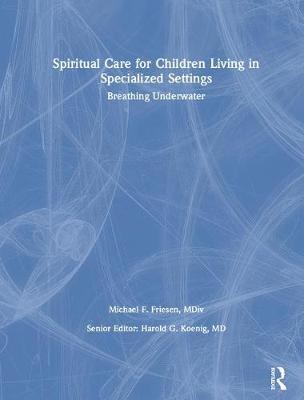 Spiritual Care for Children Living in Specialized Settings: Breathing Underwater (Hardback)
