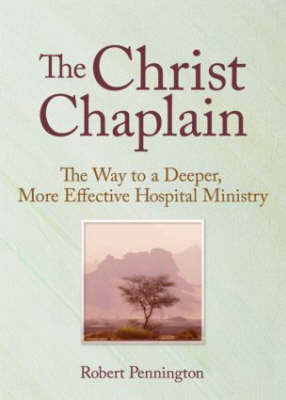 The Christ Chaplain: The Way to a Deeper, More Effective Hospital Ministry (Hardback)