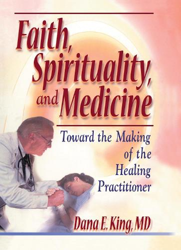 Faith, Spirituality, and Medicine: Toward the Making of the Healing Practitioner (Hardback)