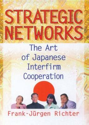 Strategic Networks: The Art of Japanese Interfirm Cooperation (Hardback)