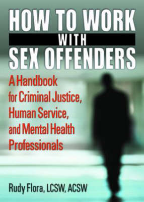 How to Work with Sex Offenders: A Handbook for Criminal Justice, Human Service, and Mental Health Professionals - International Perspectives on Forensic Mental Health (Hardback)