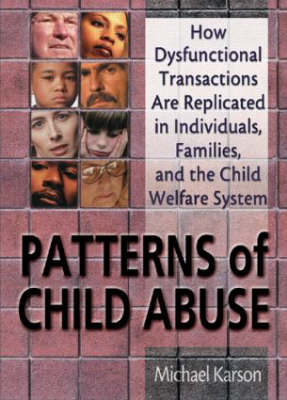 Patterns of Child Abuse: How Dysfunctional Transactions Are Replicated in Individuals, Families, and the Child Welfare System (Hardback)