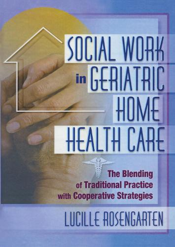 Social Work in Geriatric Home Health Care: The Blending of Traditional Practice with Cooperative Strategies (Paperback)