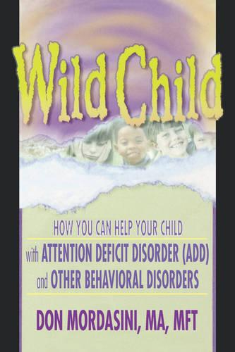 Wild Child: How You Can Help Your Child with Attention Deficit Disorder (ADD) and Other Behavioral Disorders (Paperback)