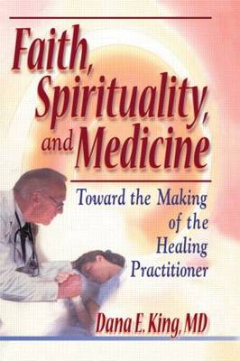 Faith, Spirituality, and Medicine: Toward the Making of the Healing Practitioner (Paperback)