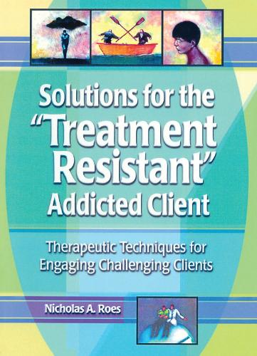 Solutions for the Treatment Resistant Addicted Client: Therapeutic Techniques for Engaging Challenging Clients (Hardback)