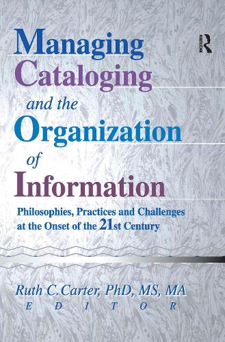Managing Cataloging and the Organization of Information: Philosophies, Practices and Challenges at the Onset of the 21st Century (Paperback)