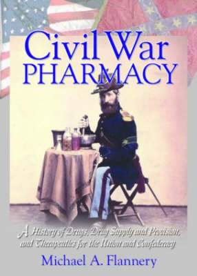 Civil War Pharmacy: A History of Drugs, Drug Supply and Provision, and Therapeutics for the Union and Confederacy (Paperback)