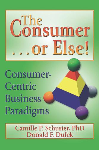 The Consumer . . . or Else!: Consumer-Centric Business Paradigms (Hardback)