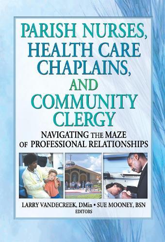 Parish Nurses, Health Care Chaplains, and Community Clergy: Navigating the Maze of Professional Relationships (Hardback)