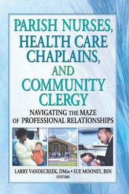 Parish Nurses, Health Care Chaplains, and Community Clergy: Navigating the Maze of Professional Relationships (Paperback)