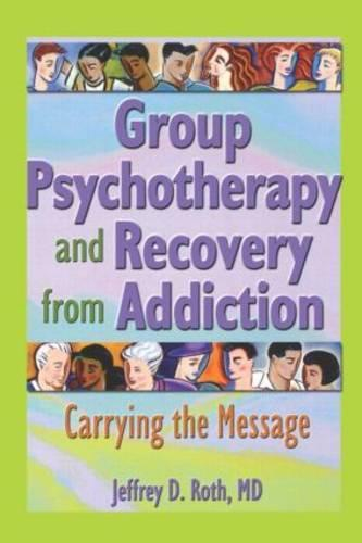 Group Psychotherapy and Recovery from Addiction: Carrying the Message (Paperback)