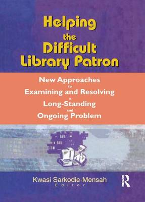 Helping the Difficult Library Patron: New Approaches to Examining and Resolving a Long-Standing and Ongoing Problem (Paperback)