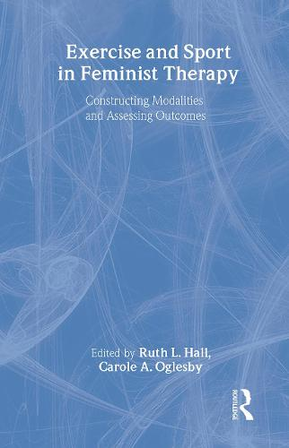 Exercise and Sport in Feminist Therapy: Constructing Modalities and Assessing Outcomes (Paperback)
