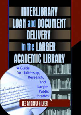Interlibrary Loan and Document Delivery in the Larger Academic Library: A Guide for University, Research, and Larger Public Libraries (Hardback)