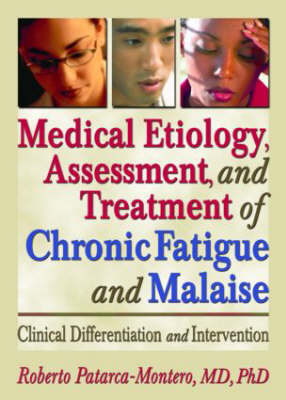 Medical Etiology,Assessment and Treatment of Chronic Fatigue and Malaise: Clinical Differentiation and Intervention (Hardback)