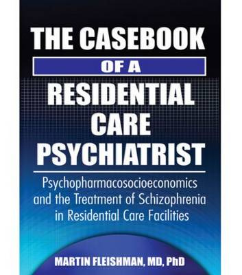 The Casebook of a Residential Care Psychiatrist: Psychopharmacosocioeconomics and the Treatment of Schizophrenia in Residential Care Facilities (Hardback)
