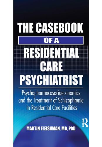 The Casebook of a Residential Care Psychiatrist: Psychopharmacosocioeconomics and the Treatment of Schizophrenia in Residential Care Facilities (Paperback)