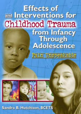 Effects of and Interventions for Childhood Trauma from Infancy Through Adolescence: Pain Unspeakable (Paperback)