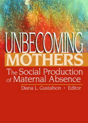 Unbecoming Mothers: The Social Production of Maternal Absence (Hardback)