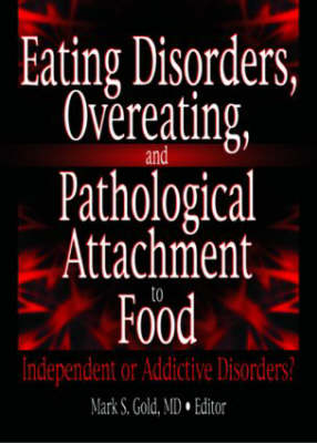 Eating Disorders,Overeating and Pathalogical Attachment to Food: Independent or Addictive Disorders (Hardback)