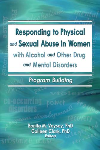 Responding to Physical and Sexual Abuse in Women with Alcohol and Other Drug and Mental Disorders: Program Building (Hardback)