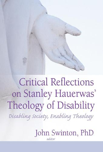 Critical Reflections on Stanley Hauerwas' Theology of Disability: Disabling Society, Enabling Theology (Hardback)