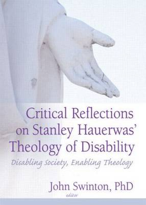 Critical Reflections on Stanley Hauerwas' Theology of Disability: Disabling Society, Enabling Theology (Paperback)
