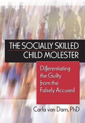 The Socially Skilled Child Molester: Differentiating the Guilty from the Falsely Accused (Hardback)