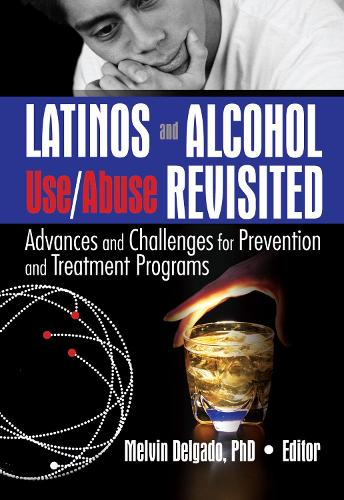 Latinos and Alcohol Use/Abuse Revisited: Advances and Challenges for Prevention and Treatment Programs (Hardback)
