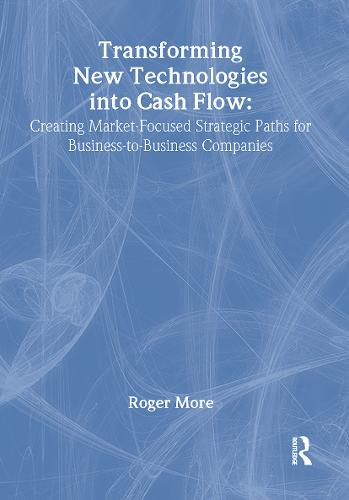 Transforming New Technologies into Cash Flow: Creating Market-Focused Strategic Paths for Business-to-Business Companies (Hardback)