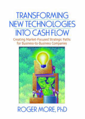 Transforming New Technologies into Cash Flow: Creating Market-Focused Strategic Paths for Business-to-Business Companies (Paperback)