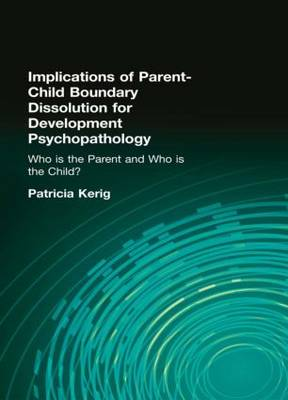 "Implications of Parent-Child Boundary Dissolution for Developmental Psychopathology: ""Who Is the Parent and Who Is the Child?"" (Hardback)"
