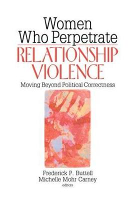 Women Who Perpetrate Relationship Violence: Moving Beyond Political Correctness (Hardback)
