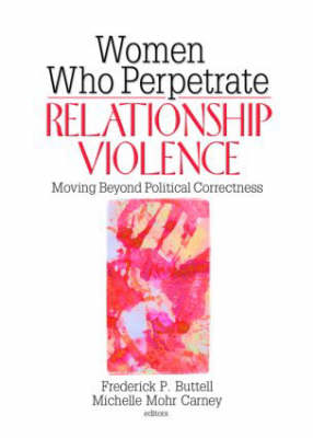 Women Who Perpetrate Relationship Violence: Moving Beyond Political Correctness (Paperback)