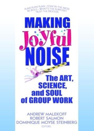 Making Joyful Noise: The Art, Science, and Soul of Group Work (Hardback)