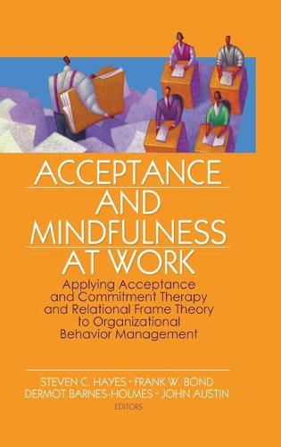 Acceptance and Mindfulness at Work: Applying Acceptance and Commitment Therapy and Relational Frame Theory to Organizational Behavior Management (Hardback)