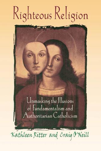 Righteous Religion: Unmasking the Illusions of Fundamentalism and Authoritarian Catholicism (Hardback)