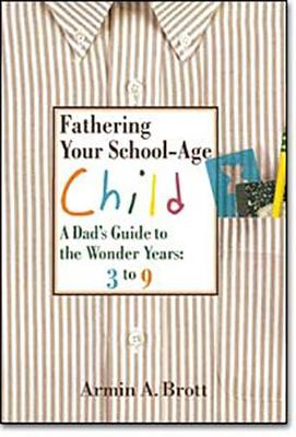 Fathering Your School-age Child: a Dad's Guide to the Wonder Years, 3 to 9 (Hardback)