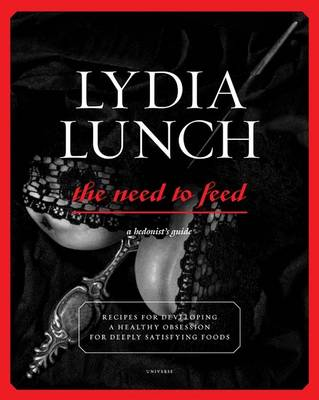Lydia Lunch Need to Feed: Recipes for Developing a Healthy Obsession for Deeply Satisfying Foods (Paperback)