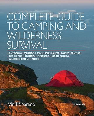 Complete Guide to Camping and Wilderness Survival: Backpacking. Ropes and Knots. Boating. Animal Tracking. Fire Building. Navigation. Pathfinding. Shelter Building. Campfire Recipes. Rescue. Wilderness (Paperback)