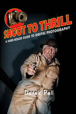 Shoot to Thrill: A Hard-Boiled Guide to Digital Photography (Paperback)