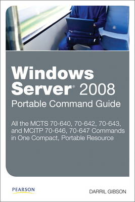 Windows Server 2008 Portable Command Guide: MCTS 70-640, 70-642, 70-643, and MCITP 70-646, 70-647 (Paperback)