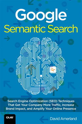 Google Semantic Search: Search Engine Optimization (SEO) Techniques That Get Your Company More Traffic, Increase Brand Impact, and Amp (Paperback)