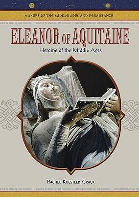 Eleanor of Aquitaine: Heroine of the Middle Ages - Makers of the Middle Ages & Renaissance (Hardback)