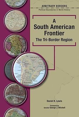 A South American Frontier: The Tri-Border Region - Arbitrary Borders (Hardback)