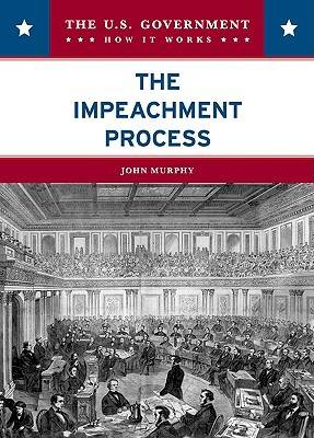 The Impeachment Process - U. Government: How it Works (Hardback)