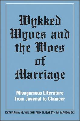 Wykked Wyves and the Woes of Marriage: Misogamous Literature from Juvenal to Chaucer - SUNY series in Medieval Studies (Paperback)